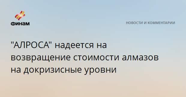 """""""АЛРОСА"""" надеется на возвращение стоимости алмазов на докризисные уровни"""