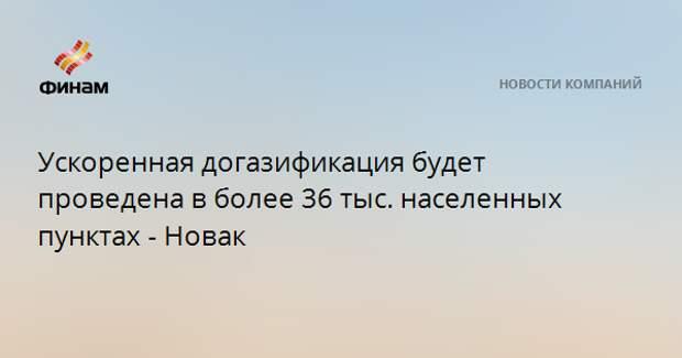 Ускоренная догазификация будет проведена в более 36 тыс. населенных пунктах - Новак