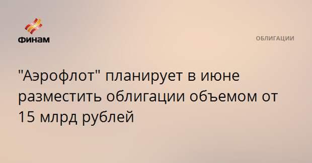 """""""Аэрофлот"""" планирует в июне разместить облигации объемом от 15 млрд рублей"""
