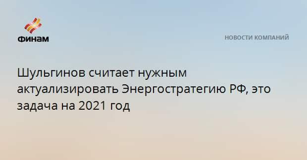Шульгинов считает нужным актуализировать Энергостратегию РФ, это задача на 2021 год