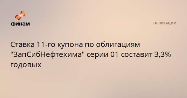 """Ставка 11-го купона по облигациям """"ЗапСибНефтехима"""" серии 01 составит 3,3% годовых"""