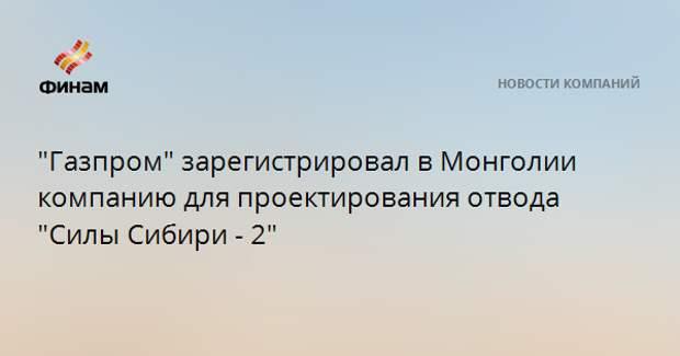 """""""Газпром"""" зарегистрировал в Монголии компанию для проектирования отвода """"Силы Сибири - 2"""""""