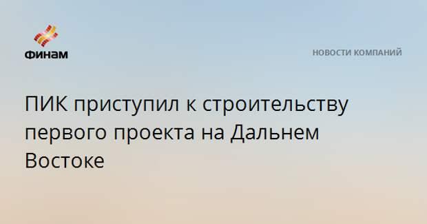 """""""ПИК"""" приступил к строительству первого проекта на Дальнем Востоке"""