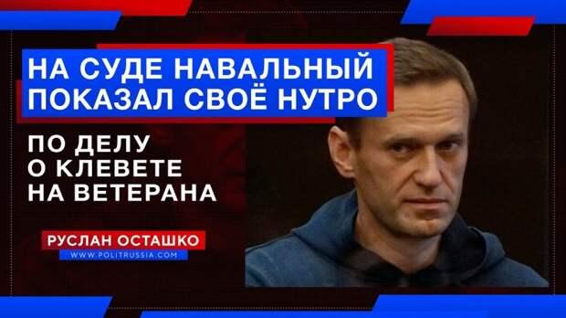 Навальный показал своё нутро на суде по делу о клевете на ветерана