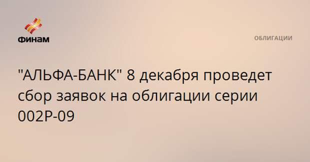 """""""АЛЬФА-БАНК"""" 8 декабря проведет сбор заявок на облигации серии 002Р-09"""