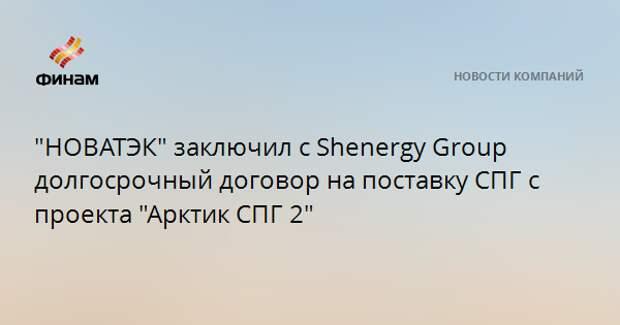 """""""НОВАТЭК"""" заключил с Shenergy Group долгосрочный договор на поставку СПГ с проекта """"Арктик СПГ 2"""""""