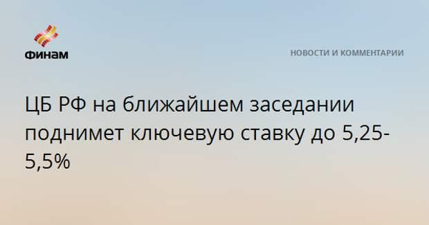 ЦБ РФ на ближайшем заседании поднимет ключевую ставку до 5,25-5,5%