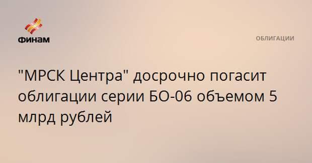 """МРСК Центра"" досрочно погасит облигации серии БО-06 объемом 5 млрд рублей"