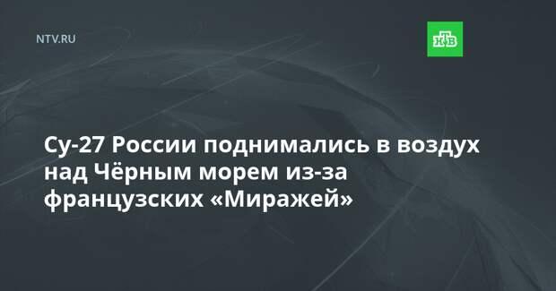 Су-27 России поднимались в воздух над Чёрным морем из-за французских «Миражей»
