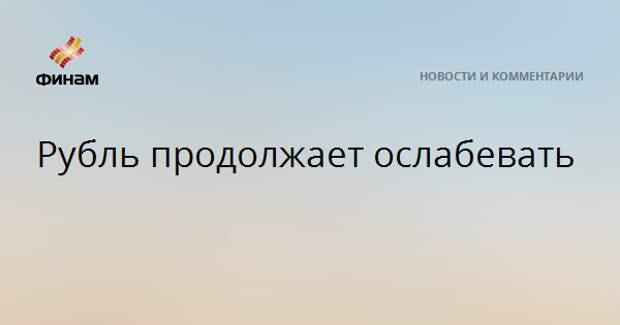 Рубль продолжает ослабевать