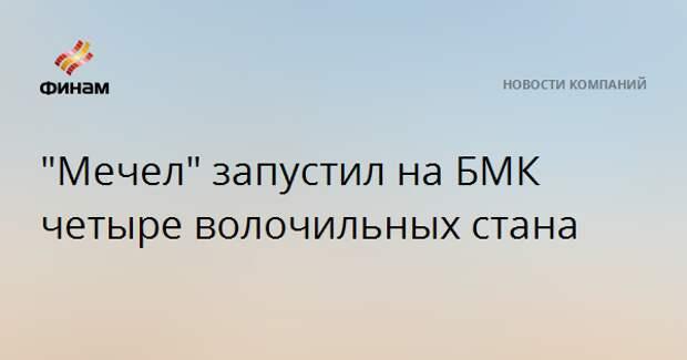 """""""Мечел"""" запустил на БМК четыре волочильных стана"""