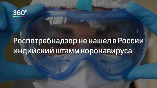 Роспотребнадзор не нашел в России индийский штамм коронавируса
