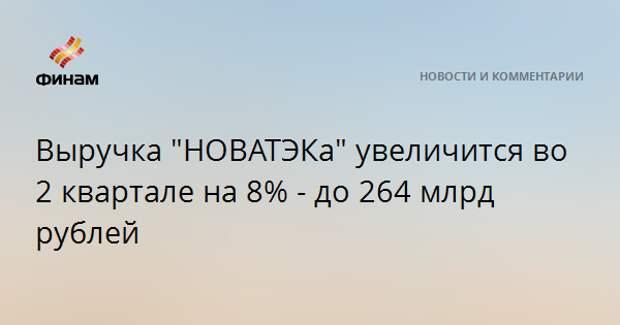 """Выручка """"НОВАТЭКа"""" увеличится во 2 квартале на 8% - до 264 млрд рублей"""