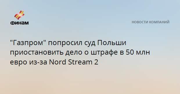 """""""Газпром"""" попросил суд Польши приостановить дело о штрафе в 50 млн евро из-за Nord Stream 2"""