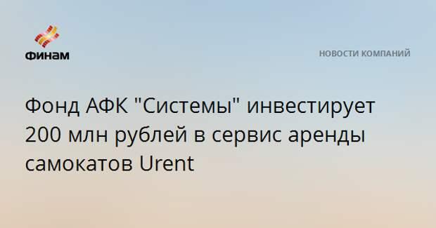 """Фонд АФК """"Системы"""" инвестирует 200 млн рублей в сервис аренды самокатов Urent"""