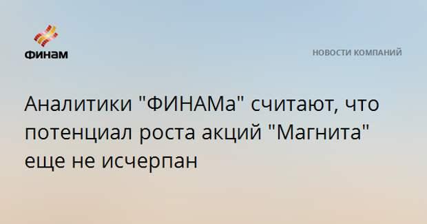 "Аналитики ""ФИНАМа"" считают, что потенциал роста акций ""Магнита"" еще не исчерпан"