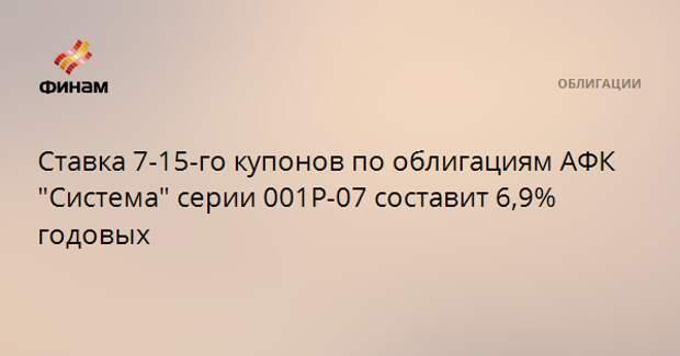 """Ставка 7-15-го купонов по облигациям АФК """"Система"""" серии 001Р-07 составит 6,9% годовых"""
