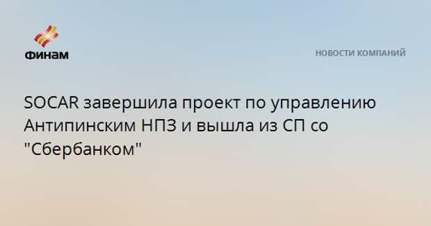 """SOCAR завершила проект по управлению Антипинским НПЗ и вышла из СП со """"Сбербанком"""""""