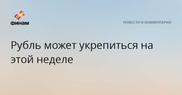 Рубль может укрепиться на этой неделе