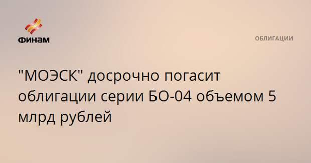 """МОЭСК"" досрочно погасит облигации серии БО-04 объемом 5 млрд рублей"