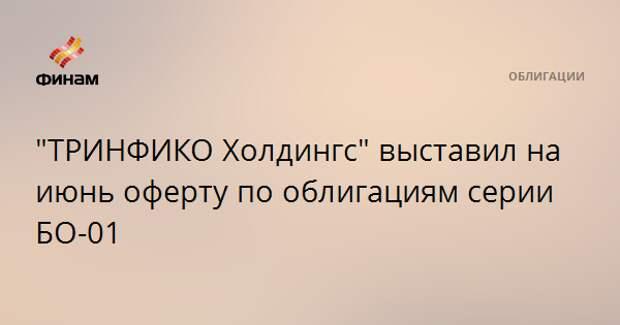 """""""ТРИНФИКО Холдингс"""" выставил на июнь оферту по облигациям серии БО-01"""