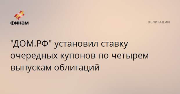 """""""ДОМ.РФ"""" установил ставку очередных купонов по четырем выпускам облигаций"""