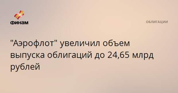 """""""Аэрофлот"""" увеличил объем выпуска облигаций до 24,65 млрд рублей"""