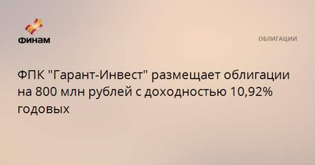 """ФПК """"Гарант-Инвест"""" размещает облигации на 800 млн рублей с доходностью 10,92% годовых"""