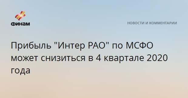 """Прибыль """"Интер РАО"""" по МСФО может снизиться в 4 квартале 2020 года"""