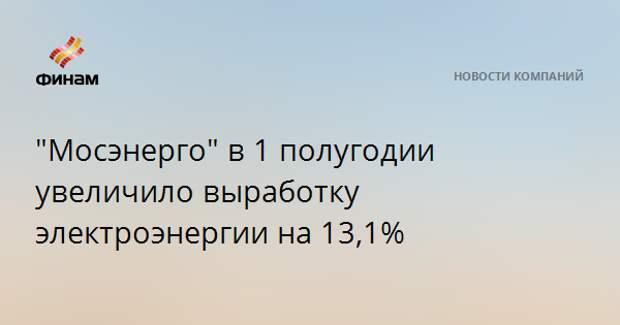 """""""Мосэнерго"""" в 1 полугодии увеличило выработку электроэнергии на 13,1%"""