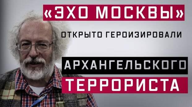 «Эхо Москвы» открыто героизировали архангельского террориста?