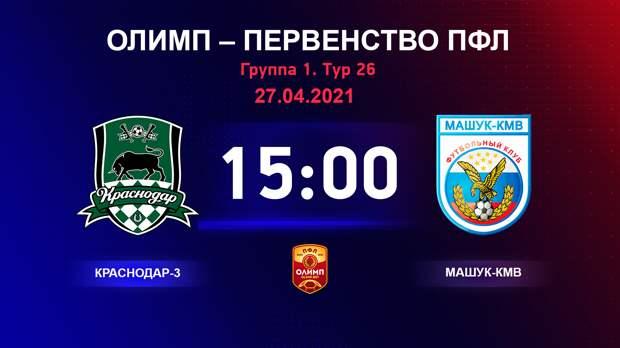 ОЛИМП – Первенство ПФЛ-2020/2021 Краснодар-3 vs Машук-КМВ 27.04.2021