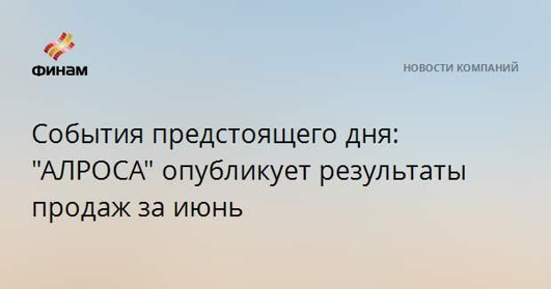"""События предстоящего дня: """"АЛРОСА"""" опубликует результаты продаж за июнь"""