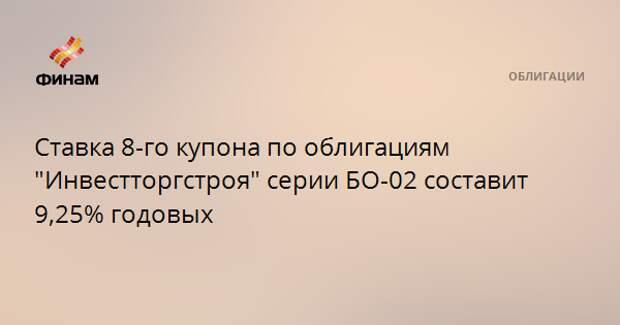 """Ставка 8-го купона по облигациям """"Инвестторгстроя"""" серии БО-02 составит 9,25% годовых"""