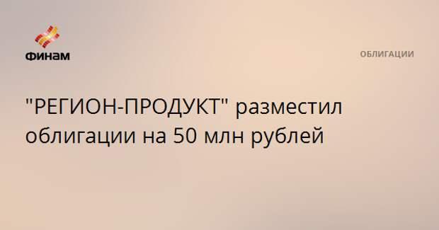 """""""РЕГИОН-ПРОДУКТ"""" разместил облигации на 50 млн рублей"""