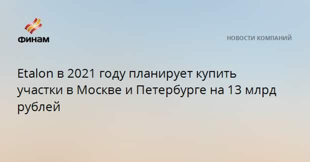 Etalon в 2021 году планирует купить участки в Москве и Петербурге на 13 млрд рублей