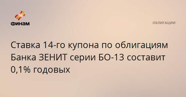 Ставка 14-го купона по облигациям Банка ЗЕНИТ серии БО-13 составит 0,1% годовых