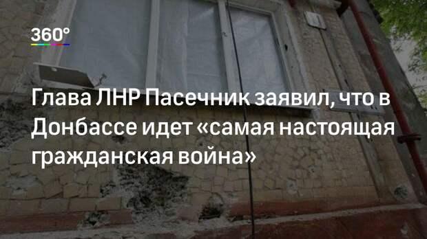 Глава ЛНР Пасечник заявил, что в Донбассе идет «самая настоящая гражданская война»