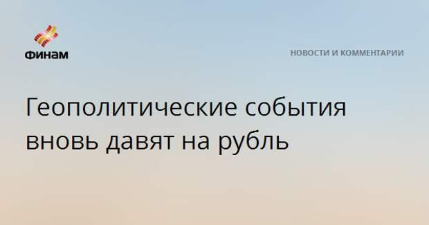 Геополитические события вновь давят на рубль