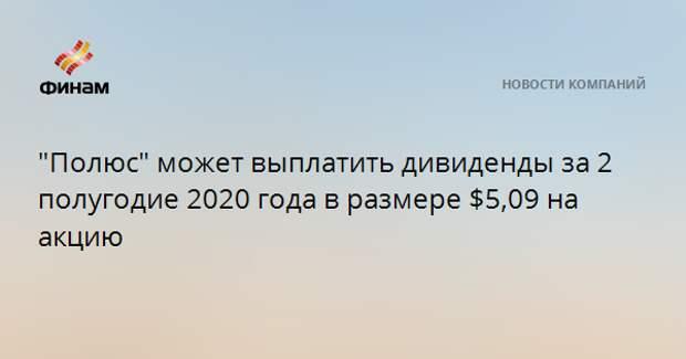 """""""Полюс"""" может выплатить дивиденды за 2 полугодие 2020 года в размере $5,09 на акцию"""