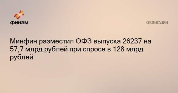 Минфин разместил ОФЗ выпуска 26237 на 57,7 млрд рублей при спросе в 128 млрд рублей