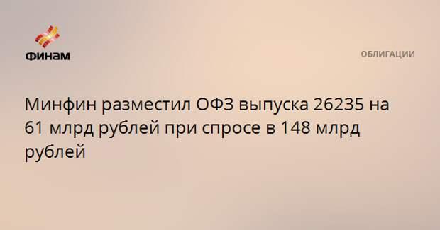 Минфин разместил ОФЗ выпуска 26235 на 61 млрд рублей при спросе в 148 млрд рублей