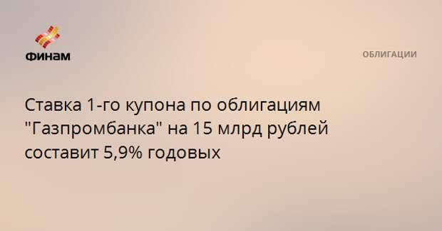 """Ставка 1-го купона по облигациям """"Газпромбанка"""" на 15 млрд рублей составит 5,9% годовых"""