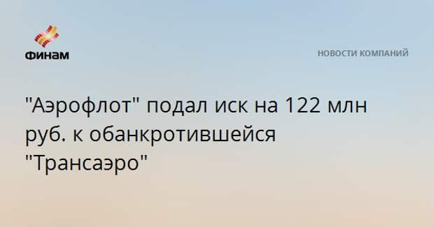 """""""Аэрофлот"""" подал иск на 122 млн руб. к обанкротившейся """"Трансаэро"""""""