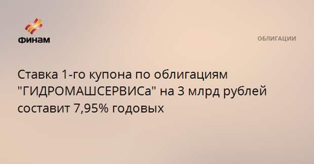 "Ставка 1-го купона по облигациям ""ГИДРОМАШСЕРВИСа"" на 3 млрд рублей составит 7,95% годовых"