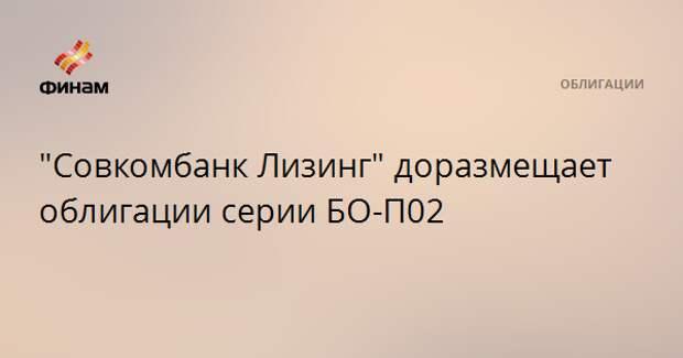 """""""Совкомбанк Лизинг"""" доразмещает облигации серии БО-П02"""