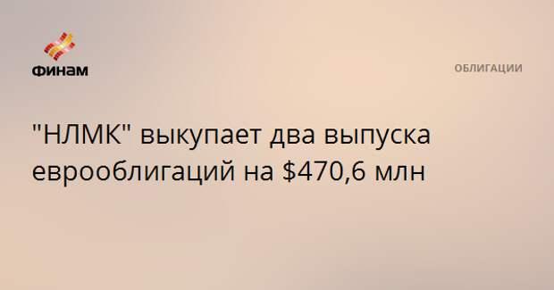 """НЛМК"" выкупает два выпуска еврооблигаций на $470,6 млн"