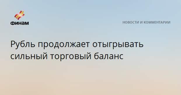 Рубль продолжает отыгрывать сильный торговый баланс
