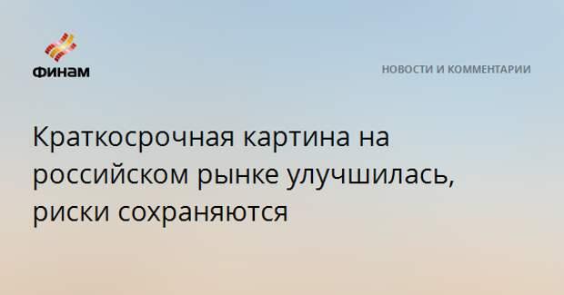 Краткосрочная картина на российском рынке улучшилась, риски сохраняются