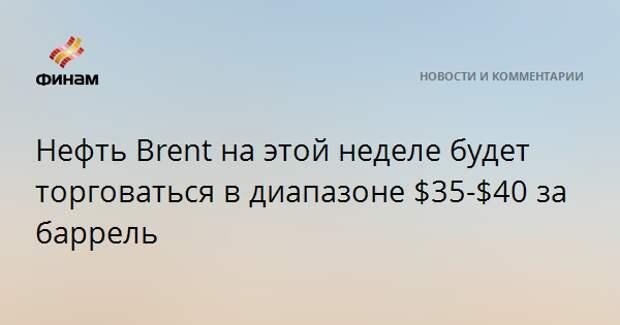 Нефть Brent на этой неделе будет торговаться в диапазоне $35-$40 за баррель
